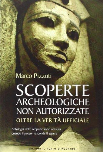 Scoperte archeologiche non autorizzate. Antologia delle scoperte sotto censura, oltre la verità ufficiale