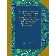 Montagrie E Vallate Del Territorio Di Bologna: Cenni Sulla Oro-Idrografia, Geologia, Litologia E Mineralogia Dell' Appennino Bolognese E Sue Dipendenze ...