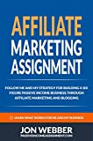 Affiliate Marketing For Beginners: My Strategy For Building A 6-Figure Business Through Affiliate Marketing (Blogging, Make Money Blogging Book 1)