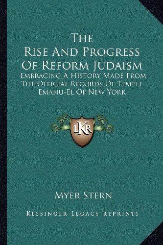The Rise and Progress of Reform Judaism: Embracing a History Made from the Official Records of Temple Emanu-El of New York