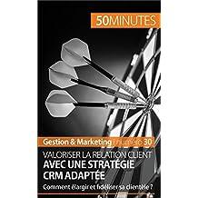Valoriser la relation client avec une stratégie CRM adaptée: Comment élargir et fidéliser sa clientèle ? (Gestion & Marketing t. 30)