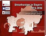 Unterfranken in Bayern 1814 - 2014: Historischer Atlas zum 200-jährigen Jubiläum - Markus Naser