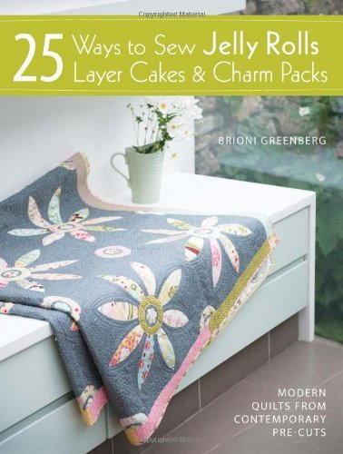 25 Ways to Sew Jelly Rolls, Layer Cakes and Charm Packs: Modern quilt projects from contemporary pre-cuts by Brioni Greenberg (27-Sep-2013) Paperback (Quilts Packs Charm)
