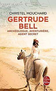 Gertrude Bell : Archéologue, aventurière, agent secret par Christel Mouchard