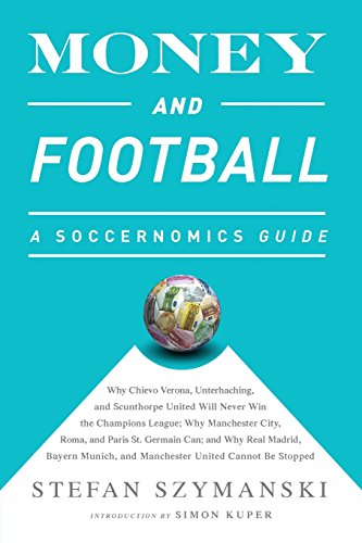 Money and Football: A Soccernomics Guide (INTL ed): Why Chievo Verona, Unterhaching, and Scunthorpe United Will Never Win the Champions League, Why ... and Manchester United Cannot Be Stopped