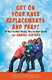 Get on Your Knee Replacements and Pray!: If Youre Not Dead, Youre Not Done