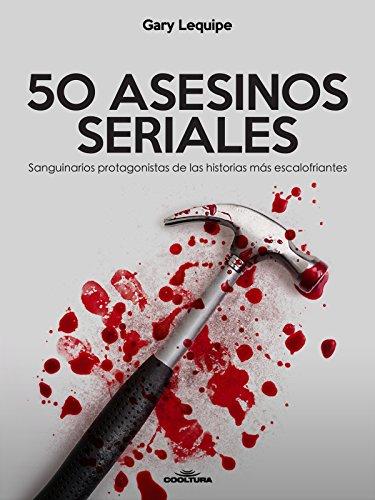 50 ASESINOS SERIALES: Sanguinarios protagonistas de las historias más escalofríantes por Gary Lequipe