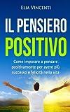 Scarica Libro Il pensiero positivo Come imparare a pensare positivamente per avere piu successo e felicita nella vita (PDF,EPUB,MOBI) Online Italiano Gratis