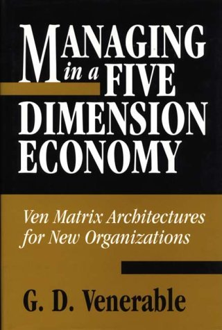Managing in a Five Dimension Economy: Ven Matrix Architectures for New Organizations by G.D. Venerable (1999-04-30)