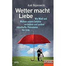 Wetter macht Liebe: Wie Wind und Wolken unsere Gefühle verändern und andere rätselhafte Phänomene der Erde - Ein SPIEGEL-Buch