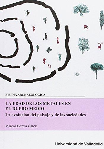 Edad de los metales en el Duero Medio,La La evolución del paisaje y de las socie por Marcos Garcia Garcia