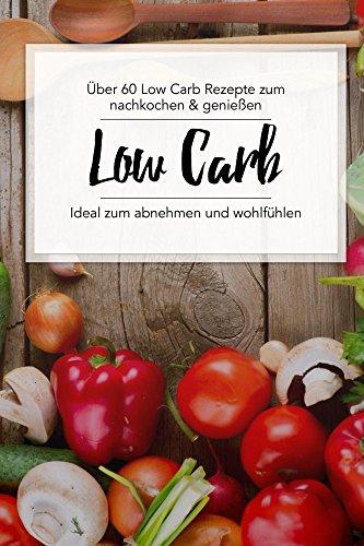 Low Carb Kochbuch: Über 60 Low Carb Rezepte zum nachkochen & genießen.: (Inkl. Low Carb Vegetarisch, Low Carb Backen, Low Carb Pizza, Smoothies uvm. Ideal zum abnehmen und für die ganze Familie.) (Bücher über Die Familie Abendessen)