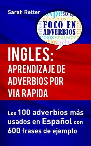 INGLES: APRENDIZAJE DE ADVERBIOS POR VIA RAPIDA: Los 100 adverbios más usados en español con 600 frases de ejemplo. por Sarah Retter