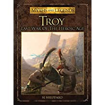 Troy: Last War of the Heroic Age (Myths and Legends)