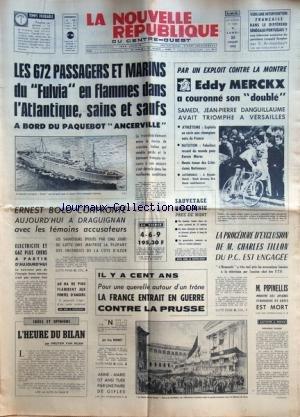 NOUVELLE REPUBLIQUE (LA) [No 7856] du 20/07/1970 - LES 672 PASSAGERS ET MARINS DU FULVIA EN FLAMMES DANS L'ATLANTIQUE SAINS ET SAUFS A BORD DU PAQUEBOT ANCERVILLE - ERNEST BOLO CONFRONTE A DRAGUIGNAN AVEC LES TEMOINS ACCUSATEURS - L'HEURE DU BILAN PAR VAN HUAN - IL Y A 100 ANS / LA FRANCE ENTRAIT EN GUERRE CONTRE LA PRUSSE PAR BONNET - M. PIPINELLIS EST MORT - LA PROCEDURE D'EXCLUSION DE CHARLES TILLON DU PC EST ENGAGEE - LES SPORTS - MERCKX - DANGUILLAUME - ATHLETISME - NATATION - AUTO - LE DI