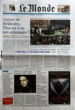 MONDE (LE) [No 19669] du 20/04/2008 - COUVERT DE DIVIDENDES - L'ETAT EST-IL UN BON ACTIONNAIRE - DROITS DE L'HOMME - BENOIT XVI FAIT LA LECON AUX NATIONS UNIES - LE DROIT A LA GARDE D'ENFANT SERA MIS EN OEUVRE EN 2012 - LE SOLDAT DU FUTUR SERA UN HOMME SOUS SURVEILLANCE - LES METROS - DEBARQUENT A NOUMEA - QUAND UN ROMANCIER JUGE LA CANDIDATE HILLARY CLINTON - DOUGLAS KENNEDY - ESPACE - L'EUROPE VISE LA LUNE - EMPLOI - DES CHOMEURS DESABUSES - LE REVOLTE DU GHETTO - MAREK