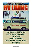 RV LIVING: 20 Hacks How to Live And Travell In Your Motorhome Without Debt and Stress: (Debt and Stress Free, Full Time Motorhome Living)