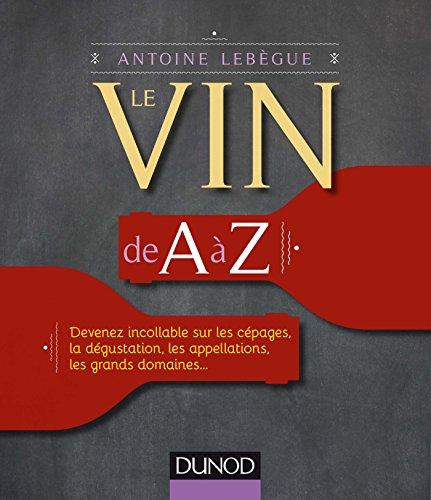 Le vin de A à Z - Devenez incollable sur les cépages, la dégustation, les appellations...: Devenez incollable sur les cépages, la dégustation, les appellations, les grands domaines...