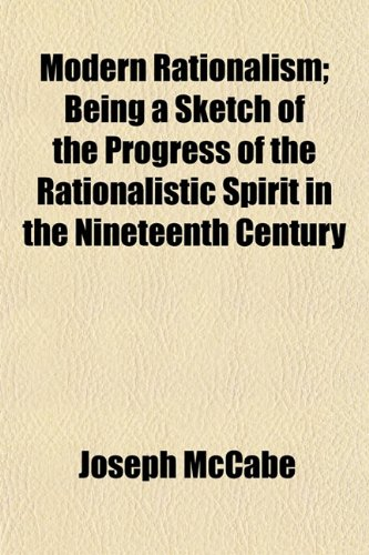 Modern Rationalism; Being a Sketch of the Progress of the Rationalistic Spirit in the Nineteenth Century