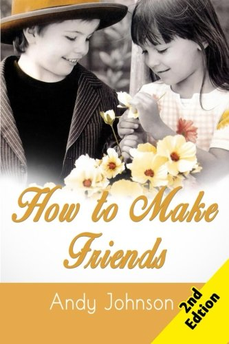 How to Make Friends: 10 Most Simple Steps to Make Friends for Life - and How to Retain them!
