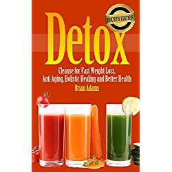 Detox: Cleanse for Fast Weight Loss, Anti Aging, Holistic Healing and Better Health (BONUS, Detox Cleanse, Detox Diet, Detox Cleanse Recipes, Detox for Beginners)