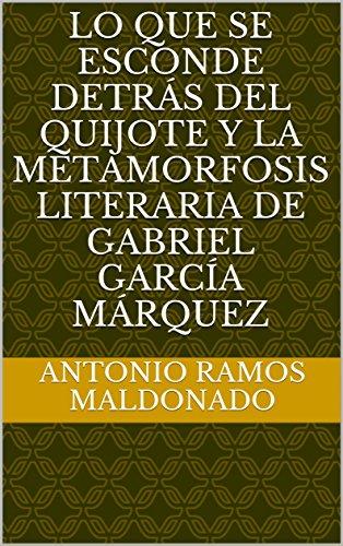 LO QUE SE ESCONDE DETRÁS DEL QUIJOTE Y LA  METAMORFOSIS  LITERARIA  DE  GABRIEL GARCÍA  MÁRQUEZ por ANTONIO  RAMOS MALDONADO