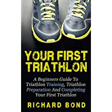 Your First Triathlon: A Beginners Guide To Triathlon Training, Triathlon Preparation And Completing Your First Triathlon (Triathlon, Triathlon Training, Triathlon Books) (English Edition)