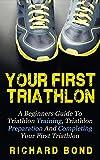 Your First Triathlon: A Beginners Guide To Triathlon Training, Triathlon Preparation And Completing Your First Triathlon