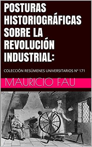 POSTURAS HISTORIOGRÁFICAS SOBRE LA REVOLUCIÓN INDUSTRIAL:: COLECCIÓN RESÚMENES UNIVERSITARIOS N 171