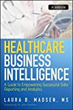 Healthcare Business Intelligence: A Guide to Empowering Successful Data Reporting and Analytics. + Website