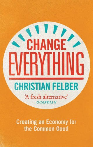 Change Everything: Creating an Economy for the Common Good by Christian Felber (2015-08-15)