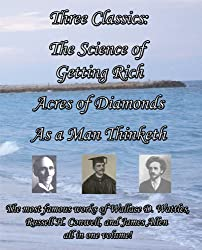 Three Classics: The Science of Getting Rich, Acres of Diamonds, As a Man Thinketh - The most famous works of Wallace D. Wattles, Russell H. Conwell, and James Allen all in one volume! [Annotated]