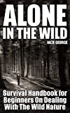 Alone in the Wild: Survival Handbook for Beginners On Dealing With The Wild Nature