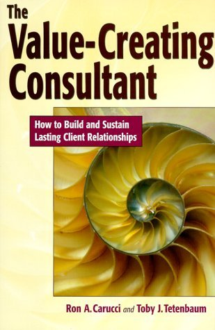 Value-creating Consultant: How to Build and Sustain Lasting Client Relationships by Ron A. Carucci (1-Dec-1999) Hardcover