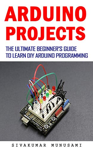 Arduino projects: The Ultimate Beginners Guide to Learn DIY ...