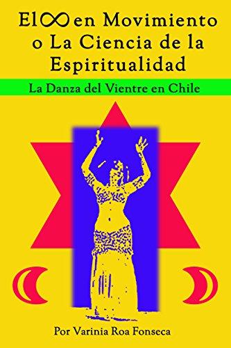 El Infinito en Movimiento o La Ciencia de la Espiritualidad: La Danza del Vientre en Chile (Danza y Espiritualidad nº 1)