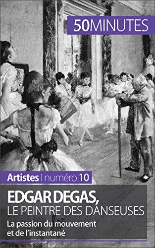 Edgar Degas, le peintre des danseuses: La passion du mouvement et de l'instantané (Artistes t. 10) par Marie-Julie Malache