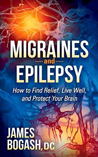Migraines and Epilepsy: How to Find Relief, Live Well, and Protect Your Brain by Bogash DC, James (2014) Paperback