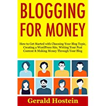 BLOGGING FOR MONEY (Start Your Own Blogging Business): How to Get Started with Choosing Your Blog Topic, Creating a WordPress Site, Writing Your Post Content & Making Money Through Your Blog