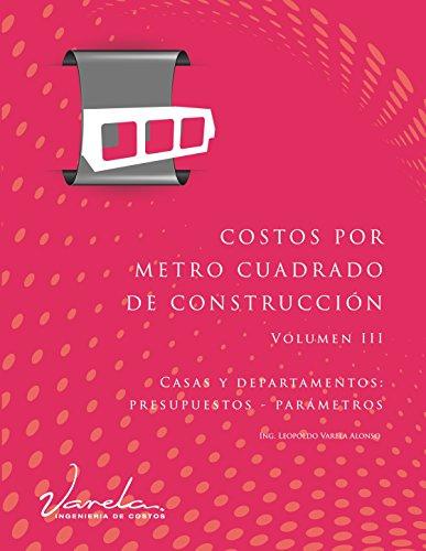 Costos por Metro Cuadrado de Construcción - Volumen III: Casas y departamentos (presupuestos y parámetros) por Leopoldo Varela Alonso