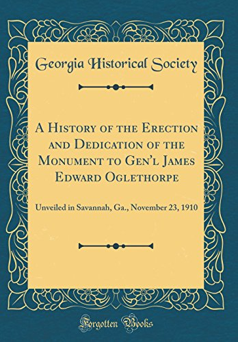 A History of the Erection and Dedication of the Monument to Gen'l James Edward Oglethorpe: Unveiled in Savannah, Ga., November 23, 1910 (Classic Reprint)