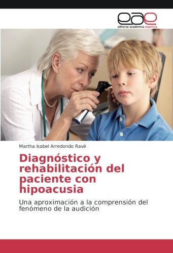 Descargar Libro Diagnóstico y rehabilitación del paciente con hipoacusia: Una aproximación a la comprensión del fenómeno de la audición de Martha Isabel Arredondo Ravé