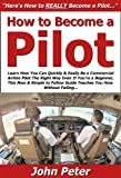 How to Become a Pilot: Learn How You Can Quickly & Easily Be a Commercial Airline Pilot The Right Way Even If You're a Beginner, This New & Simple to Follow Guide Teaches You How Without Failing