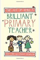 The Art of Being A Brilliant Primary Teacher (The Art of Being Brilliant series) Paperback
