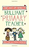The Art of Being A Brilliant Primary Teacher (The Art of Being Brilliant series)