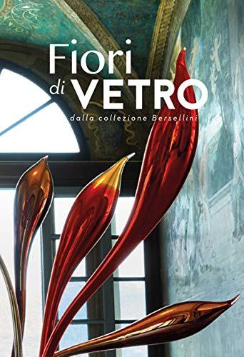 Fiori di vetro dalla collezione Bersellini. Catalogo della mostra (Como, 14 luglio-9 settembre 2018). Ediz. illustrata por Rosa Chiesa