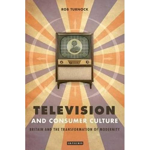 Television and Consumer Culture: Britain and the Transformation of Modernity by Rob Turnock (2007-07-30)