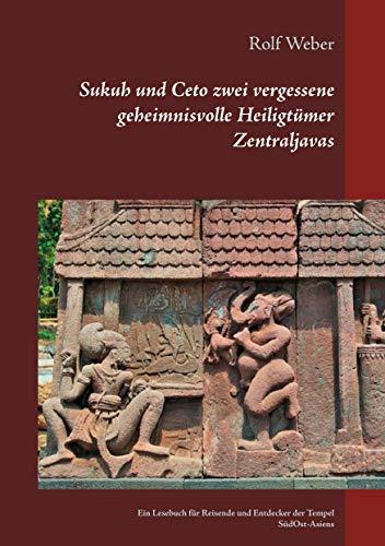 Sukuh und Ceto zwei vergessene geheimnisvolle Heiligtümer Zentraljavas: Ein Lesebuch für Reisende und Entdecker der Tempel Süd-Ost-Asiens