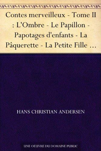 Contes merveilleux - Tome II : L'Ombre - Le Papillon - Papotages d'enfants - La Pâquerette - La Petite Fille aux allumettes - La Petite Poucette - La Petite ... - La Vieille maison - L... (French Edition)
