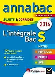 Annales Annabac 2014 L'intégrale Bac S: Sujets et corrigés en maths, physique-chimie et SVT